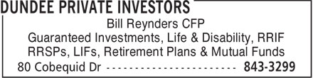 Dundee Private Investors (902-843-3299) - Annonce illustrée - Bill Reynders CFP Guaranteed Investments, Life & Disability, RRIF RRSPs, LIFs, Retirement Plans & Mutual Funds  Bill Reynders CFP Guaranteed Investments, Life & Disability, RRIF RRSPs, LIFs, Retirement Plans & Mutual Funds