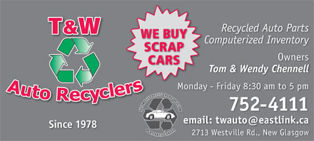 T & W Auto Recyclers (902-752-4111) - Annonce illustrée - Recycled Auto Parts WE BUYUY Computerized Inventory SCRAPAP Owners CARSS Tom & Wendy Chennell Monday - Friday 8:30 am to 5 pm 752-4111 email: twauto@eastlink.ca Since 1978 2713 Westville Rd., New Glasgow Recycled Auto Parts WE BUYUY Computerized Inventory SCRAPAP Owners CARSS Tom & Wendy Chennell Monday - Friday 8:30 am to 5 pm 752-4111 email: twauto@eastlink.ca Since 1978 2713 Westville Rd., New Glasgow  Recycled Auto Parts WE BUYUY Computerized Inventory SCRAPAP Owners CARSS Tom & Wendy Chennell Monday - Friday 8:30 am to 5 pm 752-4111 email: twauto@eastlink.ca Since 1978 2713 Westville Rd., New Glasgow Recycled Auto Parts WE BUYUY Computerized Inventory SCRAPAP Owners CARSS Tom & Wendy Chennell Monday - Friday 8:30 am to 5 pm 752-4111 email: twauto@eastlink.ca Since 1978 2713 Westville Rd., New Glasgow