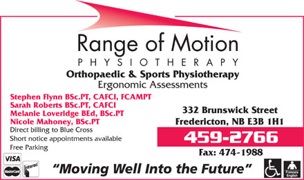 Range Of Motion - Physiotherapy (506-459-2766) - Annonce illustrée - Orthopaedic & Sports Physiotherapy Ergonomic Assessments Stephen Flynn BSc.PT, CAFCI, FCAMPT Sarah Roberts BSc.PT, CAFCI 332 Brunswick Street Melanie Loveridge BEd, BSc.PT Nicole Mahoney, BSc.PT Fredericton, NB E3B 1H1 Direct billing to Blue Cross Short notice appointments available Free Parking Fax: 474-1988 Moving Well Into the Future