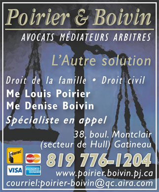 Poirier & Boivin (819-776-1204) - Display Ad - AVOCATS MÉDIATEURS ARBITRES L Autre solution Droit de la famille   Droit civil Me Louis Poirier Me Denise Boivin Spécialiste en appel 38, boul. Montclair (secteur de Hull) Gatineau 819 776-1204 www.poirier.boivin.pj.ca courriel:poirier-boivin@qc.aira.com
