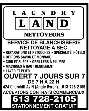 Laundry Land (613-728-2105) - Annonce illustr&eacute;e - LAUNDRY LAND NETTOYEURS  SERVICE DE BLANCHISSERIE NETTOYAGE &Agrave; SEC  R&Eacute;PARATIONS ET RETOUCHES  SP&Eacute;CIALIT&Eacute;: H&Ocirc;TELS OFFRONS SAVON ET MONNAIE CUIR ET SU&Egrave;DE  OREILLERS &Agrave; PLUMES MACHINES &Agrave; HAUT RENDEMENT LAVER ET PLIER  OUVERT 7 JOURS SUR 7 DE 7 H &Agrave; 22 H   424 Churchill Av N (Angle Byron) 613-728-2105  ACCEPTONS CONTRATS COMMERCIAUX  STATIONNEMENT GRATUIT