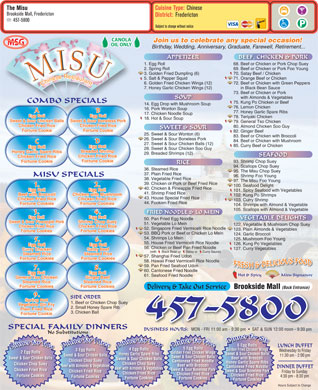 Misu Restaurant (506-457-5800) - Display Ad - Cuisine Type: Chinese The Misu Brookside Mall, Fredericton District: Fredericton 457-5800 Subject to change without notice CANOLA Join us to celebrate any special occasion! MSG OIL ONLY Birthday, Wedding, Anniversary, Graduate, Farewell, Retirement... APPETIZER BEEF, CHICKEN & PORK 1. Egg Roll 68. Beef or Chicken or Pork Chop Suey68. Beef or Chicken or Pork Chop Suey 2. Spring Roll 69. Beef or Chicken or Pork Foo Young 3. Golden Fried Dumpling (6) 70. Satay Beef / Chicken 5. Salt & Pepper Squid 71. Orange Beef or Chicken 6. Golden Fried Chicken Wings (12) 72. Beef or Chicken with Green Peppers 7. Honey Garlic Chicken Wings (12) in Black Bean Sauce 73. Beef or Chicken or Pork with Almonds & Vegetables SOUP COMBO SPECIALS 75. Kung Po Chicken or Beef 14. Egg Drop with Mushroom Soup with Mushroom 76. Lemon Chicken 16. Pork Wonton Soup A B 77. Honey Garlic Spare Ribs 17. Chicken Noodle Soup Egg Roll 78. Teriyaki Chicken 18. Hot & Sour Soup Sweet & Sour Chicken Balls Sweet & Sour Boneless Pork 79. General Tso Chicken Chicken Fried Rice 80. Almond Chicken Soo Guy SWEET & SOUR Fortune Cookie 82. Ginger Beef 25. Sweet & Sour Wonton (6)eet & Sour Wonton (6) 83. Beef or Chicken with Broccoli 26. Sweet & Sour Boneless Pork 84. Beef or Chicken with Mushroom D C 27. Sweet & Sour Chicken Balls (12) 85. Curry Beef or Chicken Egg Roll 28. Sweet & Sour Chicken Soo Guy Breaded Shrimp Honey Garlic Spare Ribs 29. Breaded Shrimps (12) SEAFOOD Chicken Fried Rice Fortune Cookie 93. Shrimp Chop Sueyp Chop Suey RICE 94. Scallops Chop Suey 36. Steamed RiceRice 95. The Misu Chop Suey 37. Plain Fried Rice MISU SPECIALS 96. Shrimp Foo Young 38. Vegetable Fried Rice 97. The Misu Foo Young 39. Chicken or Pork or Beef Fried Rice 1. 2. 100. Seafood Delight 40. Chicken & Pineapple Fried Rice Egg Roll 101. Spicy Seafood with Vegetables 41. Shrimp Fried Rice Beef with Broccoli Chicken with Mushroom 102. Kung Po Shrimps 43. House Special Fried Rice Chicken Fried Rice 103. Curry Shrimp 44. Fookien Fried Rice Fortune Cookies 104. Shrimps with Almond & Vegetable 105. Scallops with Almond & Vegetable FRIED NOODLE & LO MEIN 3. 4. Egg Roll VEGETABLE DELIGHTS 50. Pan Fried Egg Noodle Sweet & Sour Pineapple Pork Shrimp Chop Suey 51. Vegetable Lo Mein 122. Vegetable & Mushroom Chop Suey122. Vegetable & Mushroom Chop Suey Chicken Fried Rice 52. Singapore Fried Vermicelli Rice Noodle 123. Plain Almonds & Vegetables Fortune Cookies 53. BBQ Pork or Beef or Chicken Lo Mein 124. Garlic Broccoli 54. Shrimps Lo Mein 125. Mushroom Foo Young 5. 6. 55. House Fried Vermicelli Rice Noodle 126. Kung Po Vegetables Egg Roll 56. Chicken or Beef Pan Fried Noodle 127. Curry Vegetables Curry Chicken Satay Beef (with      Black Bean or      Satay or      Curry Sauce) Steamed Rice 57. Shanghai Fried Udon Fortune Cookies 58. Hawaii Fried Vermicelli Rice Noodle 59. Pan Fried Seafood Udon 7. 8. 60. Cantonese Fried Noodle Egg Roll Hot & Spicy           Misu Signature 61. Seafood Fried Noodle General Tso Chicken Ginger Beef Steamed Rice Fortune Cookies Delivery & Take Out Service Brookside Mall (Back Entrance) 9. SIDE ORDER Spring Roll 1. Beef or Chicken Chop Suey Vegetable Stir Fry 2. Small Honey Spare Rib Plain Fried Rice 3. Chicken Ball Fortune Cookie 457-5800 SPECIAL FAMILY DINNERS BUSINESS HOURS: MON - FRI 11:00 am - 9:30 pm     SAT & SUN 12:00 noon - 9:30 pm No Substitutions 6 Egg Rolls6 Egg Rolls LUNCH BUFFET 5 Egg Rolls5 Egg Rolls 4 Egg Rolls Golden Fried Chicken Wings 3 Egg Rolls3 Egg Rolls Wednesday to Friday 2 Egg Rolls2 Egg Rolls Golden Fried Chicken Wings Sweet & Sour Chicken Balls Honey Garlic Spare Ribs Sweet & Sour Chicken Balls 11:30 am - 2:00 pm Sweet & Sour Chicken Balls Beef with Broccoli Sweet & Sour Chicken Balls Chicken Chop Suey Cantonese Fried Noodle Honey Garlic Spare Ribs Chicken Chop Suey Beef with Broccoli Beef with Almonds & Vegetables Cantonese Fried Noodle DINNER BUFFET Beef with Almonds & Vegetables Sweet & Sour Boneless Pork Chicken Fried Rice Sweet & Sour Boneless Pork Chicken Fried Rice Friday to Sunday Chicken Fried Rice Chicken Fried Rice Fortune Cookies 4:30 pm - 8:30 pm Fortune Cookies Fortune Cookies Hours Subject to Change