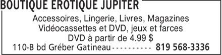 Boutique Erotique Jupiter (819-568-3336) - Display Ad - Accessoires, Lingerie, Livres, Magazines Vidéocassettes et DVD, jeux et farces DVD à partir de 4.99 $