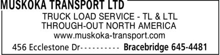 Muskoka Transport Ltd (705-645-4481) - Display Ad - TRUCK LOAD SERVICE TL & LTL THROUGH-OUT NORTH AMERICA www.muskoka-transport.com TRUCK LOAD SERVICE TL & LTL THROUGH-OUT NORTH AMERICA www.muskoka-transport.com