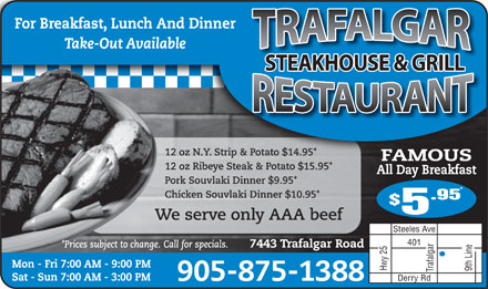 Trafalgar Truck Stop Restaurant (905-875-1388) - Annonce illustrée - Take-Out Available STEAKHOUSE & GRILL 12 oz N.Y. Strip & Potato $14.95* FAMOUS 12 oz Ribeye Steak & Potato $15.95* All Day Breakfast Pork Souvlaki Dinner $9.95* Chicken Souvlaki Dinner $10.95* .95 We serve only AAA beef Steeles Ave 401 *Prices subject to change. Call for specials. 7443 Trafalgar Road Mon - Fri 7:00 AM - 9:00 PM Hwy 25 9th Line Trafalgar Sat - Sun 7:00 AM - 3:00 PM 905-875-1388 Derry Rd For Breakfast, Lunch And Dinner
