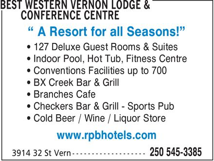 Best Western Vernon Lodge & Conference Centre (250-545-3385) - Annonce illustrée - ¿ A Resort for all Seasons!¿ ¿ 127 Deluxe Guest Rooms & Suites ¿ Indoor Pool, Hot Tub, Fitness Centre ¿ Conventions Facilities up to 700 ¿ BX Creek Bar & Grill ¿ Branches Cafe ¿ Checkers Bar & Grill Sports Pub ¿ Cold Beer / Wine / Liquor Store www.rpbhotels.com