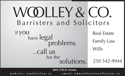 Woolley & Co (250-542-9944) - Display Ad - WOOLLEY & CO. Barristers and Solicitors you If Real Estate have legal Family Law problems, Wills ...call us for the 250 542-9944 solutions. 2805 27th St. Vernon website: woolleylaw.ca       email: edwoolley@woolleylaw.ca