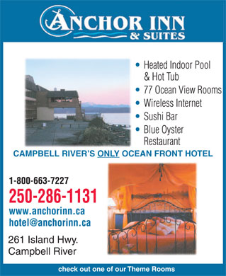 Anchor Inn & Suites (250-286-1131) - Display Ad - Heated Indoor Pool & Hot Tub 77 Ocean View Rooms Wireless Internet Sushi Bar Blue Oyster Restaurant CAMPBELL RIVER'S ONLY OCEAN FRONT HOTEL 1-800-663-7227 250-286-1131 www.anchorinn.ca hotel@anchorinn.ca 261 Island Hwy. Campbell River check out one of our Theme Rooms