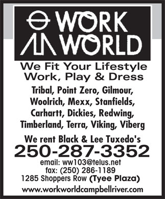 Work World (250-287-3352) - Display Ad - We Fit Your Lifestyle Work, Play &amp; Dress Tribal, Point Zero, Gilmour, Woolrich, Mexx, Stanfields, Carhartt, Dickies, Redwing, Timberland, Terra, Viking, Viberg We rent Black &amp; Lee Tuxedo's 250-287-3352 email: ww103@telus.net We Fit Your Lifestyle Work, Play &amp; Dress Tribal, Point Zero, Gilmour, Woolrich, Mexx, Stanfields, Carhartt, Dickies, Redwing, Timberland, Terra, Viking, Viberg We rent Black &amp; Lee Tuxedo's 250-287-3352 email: ww103@telus.net fax: (250) 286-1189 1285 Shoppers Row (Tyee Plaza) www.workworldcampbellriver.com fax: (250) 286-1189 1285 Shoppers Row (Tyee Plaza) www.workworldcampbellriver.com