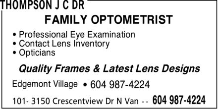 Thompson J C Dr (604-990-5219) - Annonce illustr&eacute;e - FAMILY OPTOMETRIST &iquest; Professional Eye Examination &iquest; Contact Lens Inventory &iquest; Opticians Quality Frames &amp; Latest Lens Designs Edgemont Village &iquest; 604 987-4224 FAMILY OPTOMETRIST &iquest; Professional Eye Examination &iquest; Contact Lens Inventory &iquest; Opticians Quality Frames &amp; Latest Lens Designs Edgemont Village &iquest; 604 987-4224