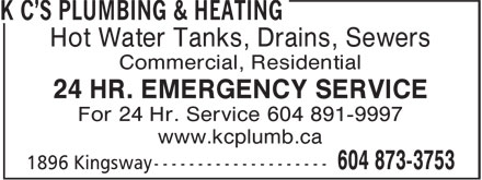 K C's Plumbing & Heating (604-873-3753) - Annonce illustrée - Hot Water Tanks, Drains, Sewers Commercial, Residential 24 HR. EMERGENCY SERVICE For 24 Hr. Service 604 891-9997 www.kcplumb.ca