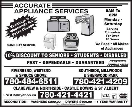 Accurate Appliance Services (780-484-6511) - Annonce illustrée - 8AM To 8PM Monday - Saturday Evenings & Weekends No Extra Charge Serving Edmonton For Over 10 Years We Repair All Makes SAME DAY SERVICE of Appliances 10% DISCOUNT TO SENIORS   STUDENTS   DISABLED CERTIFIED FAST   DEPENDABLE   GUARANTEED JOURNEYMEN RIVERBEND, WESTENDSOUTHSIDE, MILLWOODS & SPRUCE GROVE& SHERWOOD PARK 780-484-6511 780-421-4209 780-484-6511 CLAREVIEW & NORTHSIDE - CASTLE DOWNS & ST ALBERT LNGHM@yahoo.ca 780-421-4421 RECONDITION   WASHERS $200.00   DRYERS $100.00   1 YEAR WARRANTY Prices subject to change without notice.