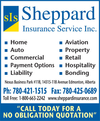 Sheppard Insurance Service Inc (780-421-1515) - Display Ad - Sheppard Insurance Service Inc. n Homen Aviation n Auton Property n Commercialn Retail n Payment Optionsn Hospitality n  Liabilityn Bonding Nexus Business Park #118, 14315-118 Avenue Edmonton, Alberta Ph: 780-421-1515   Fax: 780-425-0689 Toll Free: 1-800-663-2242   www.sheppardinsurance.com CALL TODAY FOR A NO OBLIGATION QUOTATION  Sheppard Insurance Service Inc. n Homen Aviation n Auton Property n Commercialn Retail n Payment Optionsn Hospitality n  Liabilityn Bonding Nexus Business Park #118, 14315-118 Avenue Edmonton, Alberta Ph: 780-421-1515   Fax: 780-425-0689 Toll Free: 1-800-663-2242   www.sheppardinsurance.com CALL TODAY FOR A NO OBLIGATION QUOTATION