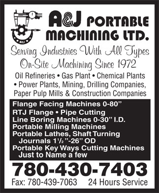 A & J Portable Machining Ltd (780-421-5272) - Annonce illustrée - Oil Refineries   Gas Plant   Chemical Plants Power Plants, Mining, Drilling Companies, Paper Pulp Mills & Construction Companies Flange Facing Machines 0-80 RTJ Flange   Pipe Cutting Line Boring Machines 0-30   I.D. Portable Milling Machines Portable Lathes, Shaft Turning Journals  1 /  -26  OD Portable Key Ways Cutting Machines Just to Name a few 780-430-7403 Fax: 780-439-7063     24 Hours Service