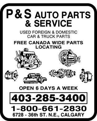 P & S Auto Parts & Service (403-285-3400) - Annonce illustrée - P & S AUTO PARTS & SERVICE USED FOREIGN & DOMESTIC CAR & TRUCK PARTS FREE CANADA WIDE PARTS LOCATING OPEN 6 DAYS A WEEK 403-285-3400 1-800-661-2830 6728 36th St. N.E., CALGARY P & S AUTO PARTS & SERVICE USED FOREIGN & DOMESTIC CAR & TRUCK PARTS FREE CANADA WIDE PARTS LOCATING OPEN 6 DAYS A WEEK 403-285-3400 1-800-661-2830 6728 36th St. N.E., CALGARY