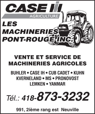 Machineries Pont-Rouge Inc (Les) (418-873-3232) - Display Ad - LES MACHINERIES PONT-ROUGE INC. VENTE ET SERVICE DE MACHINERIES AGRICOLES BUHLER   CASE IH   CUB CADET   KUHN KVERNELAND   MS   PRONOVOST LEMKEN   YANMAR Tél.: 418-873-3232 991, 2ième rang est  Neuville  LES MACHINERIES PONT-ROUGE INC. VENTE ET SERVICE DE MACHINERIES AGRICOLES BUHLER   CASE IH   CUB CADET   KUHN KVERNELAND   MS   PRONOVOST LEMKEN   YANMAR Tél.: 418-873-3232 991, 2ième rang est  Neuville  LES MACHINERIES PONT-ROUGE INC. VENTE ET SERVICE DE MACHINERIES AGRICOLES BUHLER   CASE IH   CUB CADET   KUHN KVERNELAND   MS   PRONOVOST LEMKEN   YANMAR Tél.: 418-873-3232 991, 2ième rang est  Neuville  LES MACHINERIES PONT-ROUGE INC. VENTE ET SERVICE DE MACHINERIES AGRICOLES BUHLER   CASE IH   CUB CADET   KUHN KVERNELAND   MS   PRONOVOST LEMKEN   YANMAR Tél.: 418-873-3232 991, 2ième rang est  Neuville  LES MACHINERIES PONT-ROUGE INC. VENTE ET SERVICE DE MACHINERIES AGRICOLES BUHLER   CASE IH   CUB CADET   KUHN KVERNELAND   MS   PRONOVOST LEMKEN   YANMAR Tél.: 418-873-3232 991, 2ième rang est  Neuville  LES MACHINERIES PONT-ROUGE INC. VENTE ET SERVICE DE MACHINERIES AGRICOLES BUHLER   CASE IH   CUB CADET   KUHN KVERNELAND   MS   PRONOVOST LEMKEN   YANMAR Tél.: 418-873-3232 991, 2ième rang est  Neuville