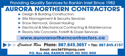 Aurora Northern Contractors (867-645-3657) - Annonce illustrée - Providing Quality Services to Rankin Inlet Since 1982 AURORA NORTHERN CONTRACTORS Design & Building Construction Site Management & Security Services Snow Removal, Gravel Hauling Electrical & Mechanical Contracting & Maintenance Contact Ron Phone: 867.645.3657   Fax: 867.645.4157 P.O. Box 466, RANKIN INLET, NU X0C 0G0 Ready Mix Concrete, Forklift & Dozer Services www.auroranortherncontractors.ca