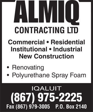 Almiq Contracting (867-975-2225) - Annonce illustrée - CONTRACTING LTD Commercial   Residential Institutional   Industrial New Construction Renovating Polyurethane Spray Foam IQALUIT (867) 975-2225 Fax (867) 979-3005    P.O. Box 2140