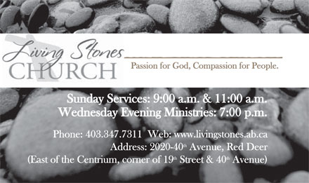 Living Stones Church (403-347-7311) - Annonce illustrée - Living Stones Church  Passion for God, Compassion for People. Sunday Services: 9:00 a.m. & 11:00 a.m. Wednesday Evening Ministries: 7:00 p.m. Phone: 403.347.7311  Web: www.livingstones.ab.ca Address: 2020-40 Avenue, Red Deer (East of the Centrium, corner of 19 Street & 40 Avenue)