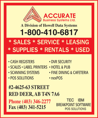 Accurate Business Systems Ltd (403-346-2277) - Display Ad - A Division of Howell Data Systems 1-800-410-6817 CASH REGISTERS   DVR SECURITY SCALES   LABEL PRINTERS   HOTEL &amp; PUB SCANNING SYSTEMS   FINE DINING &amp; CAFETERIA POS SOLUTIONS   nexPOS #2-4625-63 STREET RED DEER, AB T4N 7A6 TEC    IBM Phone (403) 346-2277 BREAKPOINT SOFTWARE Fax (403) 341-5215 A Division of Howell Data Systems 1-800-410-6817 CASH REGISTERS   DVR SECURITY SCALES   LABEL PRINTERS   HOTEL &amp; PUB SCANNING SYSTEMS   FINE DINING &amp; CAFETERIA POS SOLUTIONS   nexPOS #2-4625-63 STREET RED DEER, AB T4N 7A6 TEC    IBM Phone (403) 346-2277 BREAKPOINT SOFTWARE Fax (403) 341-5215  A Division of Howell Data Systems 1-800-410-6817 CASH REGISTERS   DVR SECURITY SCALES   LABEL PRINTERS   HOTEL &amp; PUB SCANNING SYSTEMS   FINE DINING &amp; CAFETERIA POS SOLUTIONS   nexPOS #2-4625-63 STREET RED DEER, AB T4N 7A6 TEC    IBM Phone (403) 346-2277 BREAKPOINT SOFTWARE Fax (403) 341-5215  A Division of Howell Data Systems 1-800-410-6817 CASH REGISTERS   DVR SECURITY SCALES   LABEL PRINTERS   HOTEL &amp; PUB SCANNING SYSTEMS   FINE DINING &amp; CAFETERIA POS SOLUTIONS   nexPOS #2-4625-63 STREET RED DEER, AB T4N 7A6 TEC    IBM Phone (403) 346-2277 BREAKPOINT SOFTWARE Fax (403) 341-5215  A Division of Howell Data Systems 1-800-410-6817 CASH REGISTERS   DVR SECURITY SCALES   LABEL PRINTERS   HOTEL &amp; PUB SCANNING SYSTEMS   FINE DINING &amp; CAFETERIA POS SOLUTIONS   nexPOS #2-4625-63 STREET RED DEER, AB T4N 7A6 TEC    IBM Phone (403) 346-2277 BREAKPOINT SOFTWARE Fax (403) 341-5215  A Division of Howell Data Systems 1-800-410-6817 CASH REGISTERS   DVR SECURITY SCALES   LABEL PRINTERS   HOTEL &amp; PUB SCANNING SYSTEMS   FINE DINING &amp; CAFETERIA POS SOLUTIONS   nexPOS #2-4625-63 STREET RED DEER, AB T4N 7A6 TEC    IBM Phone (403) 346-2277 BREAKPOINT SOFTWARE Fax (403) 341-5215  A Division of Howell Data Systems 1-800-410-6817 CASH REGISTERS   DVR SECURITY SCALES   LABEL PRINTERS   HOTEL &amp; PUB SCANNING SYSTEMS   FINE DINING &amp; CAFETERIA POS SOLUTIONS   nexPOS #2-4625-63 STREET RED DEER, AB T4N 7A6 TEC    IBM Phone (403) 346-2277 BREAKPOINT SOFTWARE Fax (403) 341-5215