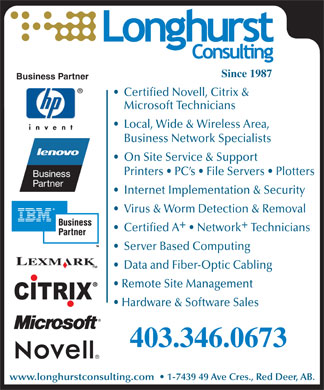 Longhurst Consulting (403-406-0280) - Display Ad - Certified A   NetworkTechnicians Server Based Computing Data and Fiber-Optic Cabling Remote Site Management Hardware &amp; Software Sales 403.346.0673 www.longhurstconsulting.com    1-7439 49 Ave Cres., Red Deer, AB. Since 1987 Business Partner Certified Novell, Citrix &amp; Microsoft Technicians Local, Wide &amp; Wireless Area, Business Network Specialists On Site Service &amp; Support Printers   PC s   File Servers   Plotters Internet Implementation &amp; Security Virus &amp; Worm Detection &amp; Removal