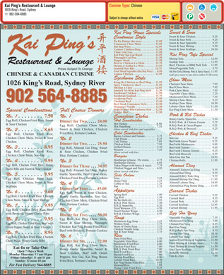 Kai Ping's Restaurant & Lounge (902-564-8885) - Annonce illustrée - Egg Roll, Chicken Fried Rice, Chicken Plain Fried Rice. . . . . . . . . . . . . . . . . 5.50 Seafood Fried Shrimp & Vegetables. . . 11.50 Chow Mein, Honey Garlic Ribs Vegetable Fried Rice. . . . . . . . . . . . . 6.00 Dinner for Six. . . . . . 72.00 Fried Shrimp & Lobster Sauce. . . . 11.50 Mushroom Fried Rice. . . . . . . . . . . . 6.00 Lobster Foo Yung. . . . . . . . . . . . . . 12.95 Coffee or Tea. . . . . . . . . . . . . . . . . . . 1.35 No. 4 Almond Kai Ping House Ding. . . . 13.95 Pop. . . . . . . . . . . . . . . . . . . . . . . . . . 1.35 Scallops Dinner for Four. . . . 45.00 Appetizers Curried Dishes No. 6. . . . . . . . 9.60 Egg Roll, Sweet & Sour Chicken, Spring Roll. . . . . . . . . . . . . . . . . . . . 1.90 Curried Chicken. . . . . . . . . . . . . . . . 9.55 Egg Roll, Chicken Fried Rice, Chicken Honey Garlic Spareribs, Soo Gai, Egg Roll. . . . . . . . . . . . . . . . . . . . . . 1.30 Curried Beef. . . . . . . . . . . . . . . . . . . 9.55 Chow Mein, Sweet & Sour Shrimp Bo Bo Balls (6). . . . . . . . . . . . . . . . . 5.95 Chicken Chow Mein, Chicken Fried Curried Pork. . . . . . . . . . . . . . . . . . . 9.55 B.B.Q. Pork Slices. . . . . . . . . . . . . . . 7.50 Rice, Fortune Cookies Curried Scallops. . . . . . . . . . . . . . . 12.95 B.B.Q. Spareribs. . . . . . . . . . . . . . . . 8.20 No. 7. . . . . . . . 9.95 Curried Shrimp. . . . . . . . . . . . . . . . 11.95 Fried Wontons (12). . . . . . . . . . . . . . 4.50 Egg Roll, Chicken Fried Rice, Beef No. 5 Fried Chicken Wings. . . . . . . . . . . . . 6.50 Egg Foo Yung with Broccoli, Honey Garlic Ribs B.B.Q. Chicken Wings. . . . . . . . . . . 6.95 Dinner for Five. . . . . 58.00 Vegetable Foo Yung. . . . . . . . . . . . . . 7.55 Soup Egg Roll, Kai Ping Chow Mein, No. 8. . . . . . . . 9.95 Mushroom Foo Yung. . . . . . . . . . . . . 7.95 Mushroom Egg Soup. . . . . . . . . . . . 3.25 Sweet & Sour Shrimp, Pineapple Egg Roll, Chicken Fried Rice, Beef with Wonton Soup. . . . . . . . . . . . . . . . . . . 3.75 Egg Roll, Kai Ping Chow Mein, Fried Shrimp & Green Peppers. . . . 11.50 Chicken Fried Rice. . . . . . . . . . . . . . 7.00 Eat-In or Take-Out B.B.Q. Pork Fried Rice. . . . . . . . . . . 7.00 Honey Garlic Spareribs, Sweet & Open 7 Days a Week Beef Fried Rice. . . . . . . . . . . . . . . . . 7.00 Butterfly Shrimp. . . . . . . . . . . . . . . 12.50 Sour Chicken, Beef with Green Monday-Thursday: 11 am-10 pm Bacon Fried Rice. . . . . . . . . . . . . . . . 7.00 Soo Chow Scallops. . . . . . . . . . . . . 12.50 Chicken Foo Yung. . . . . . . . . . . . . . . 8.55 Heart of Green Soup. . . . . . . . . . . . . 3.25 Chicken, Kai Ping House Fried Rice, Beef Foo Yung. . . . . . . . . . . . . . . . . . 8.55 Green Pepper, Sweet & Sour  Chicken Chicken Noodle Soup. . . . . . . . . . . . 3.75 B.B.Q. Pork Foo Yung. . . . . . . . . . . . 8.55 Beef with Broccoli, Fortune Cookies Hot & Sour Soup. . . . . . . . . . . . . . . . 3.75 No. 9. . . . . . . . 8.95 Shrimp Foo Yung. . . . . . . . . . . . . . . 10.50 Rice No. 6 Peppers, Soo Gai, Kai Ping House Shrimp Fried Rice. . . . . . . . . . . . . . . 8.90 Friday-Saturday: 11 am-11 pm Lobster Fried Rice. . . . . . . . . . . . . . 10.50 Fried Rice, Fortune Cookies Sunday: 12 noon-10 pm Kai Ping House Fried Rice. . . . . . . . 9.95 Steamed Rice. . . . . . . . . . . . . . . . . . 2.95 For Fast Delivery Pu Pu Platter (for two). . . . . . . . . . 13.95 Sweet & Sour Spareribs. . . . . . . . . . 9.25 Cantonese Chow Mein. . . . . . . . . . 13.95 Sweet & Sour Shrimp. . . . . . . . . . . . 9.50 Dai Dop Woey. . . . . . . . . . . . . . . . . . 12.95 ai ing s ai ing s Sweet & Sour Scallops. . . . . . . . . . 10.50 Cashew Chicken Ding. . . . . . . . . . 11.50 Chow Gim Loo. . . . . . . . . . . . . . . . . 13.50 KP Kai Ping Soo Gai Royal. . . . . . . . . 14.95 Kai Ping Tofu Special Pineapple Gai Pan. . . . . . . . . . . . . . 11.50 Shrimp Tofu. . . . . . . . . . . . . . . . . . 12.95 Pepper Steak. . . . . . . . . . . . . . . . . . 11.50 Scallop Tofu. . . . . . . . . . . . . . . . . . 13.95 Sweet & Sour Pork. . . . . . . . . . . . . . 9.25 Beef or Chicken Lo-Mein. . . . . . . 12.75 Restaurant & Lounge Beef, Chicken or BBQ Pork Tofu. . 11.95 Shrimp or Scallop Lo-Mein. . . . . . . . 13.95 Mixed Vegetable Tofu. . . . . . . . . . . . 9.75 Seafood War Bar. . . . . . . . . . . . . . . 15.75 564-8885 Young Chow Fried Rice. . . . . . . . . . 9.25 Cuisine Type: Chinese Kai Ping s Restaurant & Lounge 1026 King s Road, Sydney 902-564-8885 Subject to change without notice Sweet & Sour Kai Ping House Specials Sweet & Sour Chicken. . . . . . . . . . . 9.25 Cantonese Style Prices Subject To Change Fried Mixed Vegetables (Dai Dop Woey). . 8.50 Ma Pao Tofu (Shrimp, Pork & Spicy Sauce) . 11.95 Lemon Chicken. . . . . . . . . . . . . . . . 12.95 (add spicy sauce to any above orders $1.00 extra) CHINESE & CANADIAN CUISINE Szechwan Style Chow Mein Kung Bo Chicken or Beef Ding. . 11.95 Fish & chips. . . . . . . . . . . . . . . . . . . 7.99 Dinner for Two. . . . . 25.50 Chicken Salad. . . . . . . . . . . . . . . . . . 7.95 Beef with Mushrooms. . . . . . . . . . . . 9.95 Grilled Cheese. . . . . . . . . . . . . . . . . . 5.10 Beef with Tomato. . . . . . . . . . . . . . . 9.95 No. 3. . . . . . . . 8.95 Egg Roll, Almond Gai Ding, Sweet Western. . . . . . . . . . . . . . . . . . . . . . . 7.25 Beef with Chinese Greens. . . . . . . . . 9.25 Egg Roll, Chicken Fried Rice, & Sour Chicken, Chicken Fried Above served with fries Beef with Broccoli. . . . . . . . . . . . . . 9.25 Chicken Chow Mein, Soo Gai Rice, Fortune Cookies Burgers Moo Goo Gai Pan. . . . . . . . . . . . . . 10.95 Hamburger (cheese .35¢ extra). . . . . 4.75 Chicken Rolls. . . . . . . . . . . . . . . . . 11.95 No. 4. . . . . . . . 9.95 No. 3 Hamburger Deluxe. . . . . . . . . . . . . . 6.85 Egg Roll, Chicken Fried Rice, Honey Turkey Burger (with lettuce & mayo). . . . 7.75 Almond Ding Dinner for Three. . . 34.95 Chicken Nugget and Fries. . . . . . . . . 6.95 Garlic Ribs and Sweet & Sour Chicken Almond Chicken Gai Ding. . . . . . . . 9.55 Egg Roll, Almond Gai Ding, Honey Above served with fries Almond Beef Ding. . . . . . . . . . . . . . 9.55 Garlic Spareribs, Beef Chow Mein, No. 5. . . . . . . . 9.95 Side Orders Almond B.B.Q. Pork Ding. . . . . . . . 9.55 Chicken Fried Rice, Fortune Cookies Fries. . . . . . . . . . . . . . . . . . . . . . . . . . 3.25 Chicken Egg Roll, Chicken Fried Rice, Almond Shrimp Har Ding. . . . . . . . 11.95 Home Fries. . . . . . . . . . . . . . . . . . . . 3.25 Almond Lobster Ding. . . . . . . . . . . 14.95 Chicken Chow Mein, Sweet & Sour Sautéed Tri-Meat Kai Ping Style. . 12.50 Pork Chow Mein. . . . . . . . . . . . . . . . 7.95 Szechwan Chicken. . . . . . . . . . . . . 12.95 Vegetable Chow Mein. . . . . . . . . . . . 7.25 Szechwan Seafood. . . . . . . . . . . . . . 15.75 Mushroom Chow Mein. . . . . . . . . . . 7.55 Chicken Chow Mein. . . . . . . . . . . . . 7.95 1026 King s Road, Sydney River Spicy Chicken or Beef. . . . . . . . . . 11.95 Beef Chow Mein. . . . . . . . . . . . . . . . 7.95 Shrimp A Choy. . . . . . . . . . . . . . . . 12.95 Szechwan Pork. . . . . . . . . . . . . . . . . 12.95 Shrimp Chow Mein. . . . . . . . . . . . . . 9.25 902 564-8885 Thailand Beef. . . . . . . . . . . . . . . . . . 12.50 902 564-8885 Scallop Chow Mein. . . . . . . . . . . . . 10.50 Beef Steak Cantonese Style. . . . . . 12.50 Lobster Chow Mein. . . . . . . . . . . . 11.50 Singapore Noodle. . . . . . . . . . . . . . 12.50 Imperial Spare Ribs Cantonese Style. . 12.50 Kai Ping Chow Mein. . . . . . . . . . . . 11.50 Full Course DinnersSpecial Combinations Ginger Beef. . . . . . . . . . . . . . . . . . . . 13.50 Pork & Rib Dishes No. 1No. 1. . . . . . . . 7.50 Canadian Dishes Honey Garlic Spareribs. . . . . . . . . . . 9.50 Egg Roll, Chicken Fried Rice, Sweet Hot Sandwiches Dinner for Two. . . . . 24.00 B.B.Q. Pork  & Chinese Greens. . . . 9.25 Hot Turkey. . . . . . . . . . . . . . . . . . . 8.50 & Sour Chicken B.B.Q. Pork & Green Pepper. . . . . . 9.25 Egg Roll, Chicken Chow Mein, Hot Hamburg. . . . . . . . . . . . . . . . 7.55 B.B.Q. Pork & Broccoli. . . . . . . . . . 9.25 Above served with fries and vegetables Sweet & Sour Chicken, Chicken No. 2. . . . . . . . 8.65 Fried Rice, Fortune Cookies Cold Sandwiches Egg Roll, Chicken Fried Rice, Chicken & Beef Dishes Bacon, Lettuce and Tomato. . . . . . . . 5.75 Chicken Chow Mein, Sweet & Sour Soo Gai. . . . . . . . . . . . . . . . . . . . . . . 9.25 Club House. . . . . . . . . . . . . . . . . . . . 8.25 No. 2 Beef with Green Pepper. . . . . . . . . . 9.25 Cold Turkey. . . . . . . . . . . . . . . . . . . . 7.95