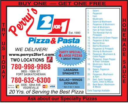 Perry's 2 For 1 Pizza & Pasta (780-997-9962) - Display Ad - 780-998-9988 19.  Salami, Pepperoni AGNA & Ham SPAGHETTI 20.  Pepperoni, Mushroom & Ham 21.  Beef, Garlic Sausage, SALAD   WINGS Garlic, Onion & Mozza 780-632-6300 DONAIRS 22.  Back Bacon, Mushroom Debit at & Mozza 2.  Pepperoni 3.  Ham 4.  Mushroom HOMEMADE 5.  Salami & Mushroom 6.  Pepperoni & Mushroom TRY 7.  Ham & Mushroom 8.  Ham & Fresh Tomato 9.  The Hawaiian Ham & Est. 1990 Pineapple US   TODAY 10.  Mushroom & Green Pepper 11.  Pepperoni & Ham 12.  Beef & Onion 13.  Beef & Mushroom 14.  Pepperoni & Pineapple 15.  Shrimp & Mushroom 16.  Pepperoni, Mushroom & www.perrys2for1.com SAUCE LAS 1.  Salami Green Pepper 17.  Pepperoni, Green Pepper & Fresh Tomatoes 18.  Mushroom, Ham & Pineapple * Not 2-for-1 items the Door Extra Toppings Available 20 Yrs. of Serving the Best Pizza Ask about our Specialty Pizzas Pineapple 780-998-9988 19.  Salami, Pepperoni AGNA & Ham SPAGHETTI 20.  Pepperoni, Mushroom & Ham 21.  Beef, Garlic Sausage, SALAD   WINGS Garlic, Onion & Mozza 780-632-6300 DONAIRS 22.  Back Bacon, Mushroom Debit at & Mozza * Not 2-for-1 items 18.  Mushroom, Ham & the Door Extra Toppings Available 20 Yrs. of Serving the Best Pizza Ask about our Specialty Pizzas 1.  Salami 2.  Pepperoni 3.  Ham 4.  Mushroom HOMEMADE 5.  Salami & Mushroom 6.  Pepperoni & Mushroom TRY 7.  Ham & Mushroom 8.  Ham & Fresh Tomato 9.  The Hawaiian Ham & Est. 1990 Pineapple US   TODAY 10.  Mushroom & Green Pepper 11.  Pepperoni & Ham 12.  Beef & Onion 13.  Beef & Mushroom 14.  Pepperoni & Pineapple 15.  Shrimp & Mushroom 16.  Pepperoni, Mushroom & www.perrys2for1.com SAUCE LAS Green Pepper 17.  Pepperoni, Green Pepper & Fresh Tomatoes