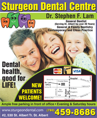 Sturgeon Dental Centre (780-459-8686) - Display Ad - Sturgeon Dental Centre Dr. Stephen F. Lam General Dentist (Serving St. Albert for over 20 Years) General & Family Dentistry Contemporary and Clean Practice Dental health, Hospital good for NEW LIFE! PATIENTS Trail St.Albert WELCOME! Ample free parking in front of office   Evening & Saturday hours (780) 459-8686 #2, 530 St. Albert Tr. St. Albert