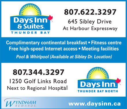 Days Inn & Suites (807-622-3297) - Annonce illustrée - 807.622.3297 645 Sibley Drive At Harbour Expressway Complimentary continental breakfast   Fitness centre Free high-speed Internet access   Meeting facilities Pool & Whirlpool (Available at Sibley Dr. Location) 807.344.3297 1250 Golf Links Road Next to Regional Hospital www.daysinn.ca