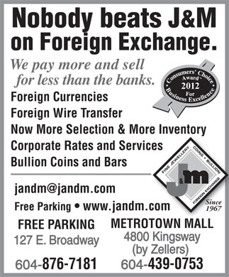 J & M Coin & Jewellery (604-695-1654) - Display Ad - Nobody beats J&M on Foreign Exchange. We pay more and sell for less than the banks. 2012 Foreign Currencies Foreign Wire Transfer Now More Selection & More InventoryMore Inventory Corporate Rates and Servicesices Bullion Coins and Bars jandm@jandm.com Since Free Parking   www.jandm.com.com 1967 METROTOWN MALLROTOWN MALL FREE PARKING 4800 Kingsway 127 E. Broadway (by Zellers) 439-0753 604- 876-7181 604-