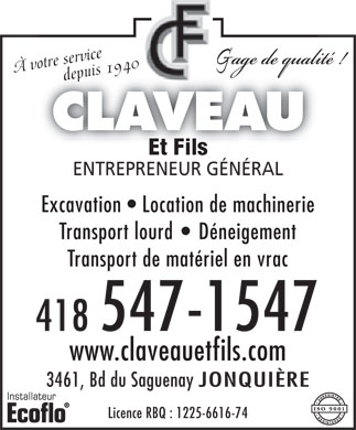 Claveau Et Fils (418-547-1547) - Annonce illustr&eacute;e - &Agrave; votre service&Agrave; v   otr     depuis 1940 depuis 1940 CLAVEAU Et FilsEt Fils ENTREPRENEUR G&Eacute;N&Eacute;RALENTREPRENEUR G&Eacute;N&Eacute;RAL Excavation   Location de machinerie Transport lourd D&eacute;neigement Transport de mat&eacute;riel en vrac 418 547-1547 www.claveauetfils.com 3461, Bd du Saguenay JONQUI&Egrave;RE Licence RBQ : 1225-6616-74 &Agrave; votre service&Agrave; v   otr     depuis 1940 depuis 1940 CLAVEAU Et FilsEt Fils ENTREPRENEUR G&Eacute;N&Eacute;RALENTREPRENEUR G&Eacute;N&Eacute;RAL Excavation   Location de machinerie Transport lourd D&eacute;neigement Transport de mat&eacute;riel en vrac 418 547-1547 www.claveauetfils.com 3461, Bd du Saguenay JONQUI&Egrave;RE Licence RBQ : 1225-6616-74