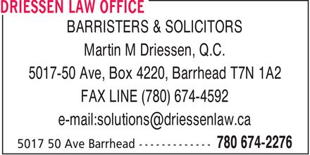 Driessen Law Office (780-674-2276) - Annonce illustrée======= - BARRISTERS & SOLICITORS Martin M Driessen, Q.C. 5017-50 Ave, Box 4220, Barrhead T7N 1A2 FAX LINE (780) 674-4592 e-mail:solutions@driessenlaw.ca