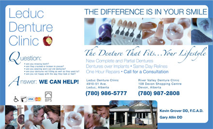 Leduc Denture Clinic (780-980-9088) - Annonce illustrée - THE DIFFERENCE IS IN YOUR SMILE Leduc Denture Clinic uestion: New Complete and Partial Dentures are you missing teeth? are they cracked or broken in pieces? Dentures over Implants  Same Day Relines are you wearing worn out old dentures? are your dentures not fitting as well as they used to? One Hour Repairs Call for a Consultation are you not happy with the way they look or feel? Leduc Denture Clinic River Valley Denture Clinic nswer: WE CAN HELP! 4910-51 Ave. 108 Devon Shopping Centre Leduc, Alberta Devon, Alberta (780) 986-5777 (780) 987-2808 Kevin Grover DD, F.C.A.D. Gary Allin DD