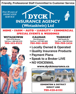 Dyck Insurance Agency (Wetaskiwin) Ltd (780-352-9222) - Display Ad - Friendly, Professional Staff Committed to Customer Service Over 30 years of DEDICATED SERVICE INSURANCE AGENCY (Wetaskiwin) Ltd HOME   FARM   AUTO   LIABILITY   COMMERCIAL SPECIAL EVENTS & WEDDINGS WETASKIWIN CALMAR THORSBY 5105-47TH Avenue 4714-50 Avenue 4902 Hankin St. Toll Free: 1-800-665-6152 Toll Free: 1-877-985-3650 Toll Free: 1-866-789-2424 780-352-9222 780-985-3650 780-789-2424 Locally Owned & Operated Quality Insurance Products Payment Plans Speak to a Broker LIVE NO VOICEMAIL www.dyckinsurance.ca EDMONTON & DISTRICT DIRECT LINE 780-420-6183
