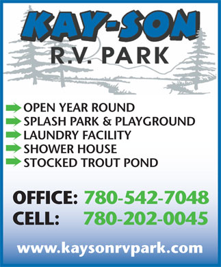 Kay-Son RV Park (780-542-7048) - Annonce illustrée - OPEN YEAR ROUND SPLASH PARK & PLAYGROUND LAUNDRY FACILITY SHOWER HOUSE STOCKED TROUT POND OFFICE: 780-542-7048 CELL: 780-202-0045 www.kaysonrvpark.com