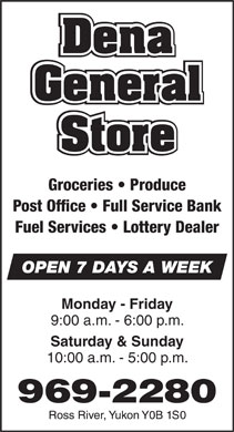 Dena General Store (867-969-2280) - Annonce illustrée - Groceries   Produce Post Office   Full Service Bank Fuel Services   Lottery Dealer OPEN 7 DAYS A WEEK Monday - Friday 9:00 a.m. - 6:00 p.m. Saturday & Sunday 10:00 a.m. - 5:00 p.m.  Groceries   Produce Post Office   Full Service Bank Fuel Services   Lottery Dealer OPEN 7 DAYS A WEEK Monday - Friday 9:00 a.m. - 6:00 p.m. Saturday & Sunday 10:00 a.m. - 5:00 p.m.