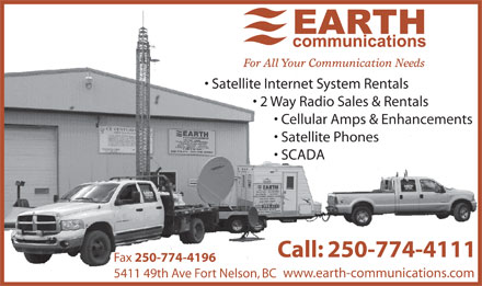 Earth Communications (250-774-4111) - Display Ad - Satellite Internet System Rentals 2 Way Radio Sales &amp; Rentals Cellular Amps &amp; Enhancements Satellite Phones SCADA Call: 250-774-4111 Fax 250-774-4196 www.earth-communications.com 5411 49th Ave Fort Nelson, BC