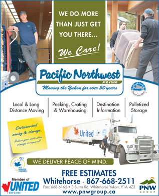 Pacific Northwest Moving (Yukon) Ltd (1-877-321-4881) - Annonce illustrée - WE DO MORE THAN JUST GET YOU THERE... We Care! PalletizedLocal & Long Packing, Crating Destination StorageDistance Moving & Warehousing Information Containerized moving & storage.Reduce your costs when WE DO MORE THAN JUST GET YOU THERE... We Care! PalletizedLocal & Long Packing, Crating Destination StorageDistance Moving & Warehousing Information Containerized moving & storage.Reduce your costs when storage is required! WE DELIVER PEACE OF MIND. FREE ESTIMATES Whitehorse - 867-668-2511 Fax: 668-6165   3 Burns Rd. Whitehorse Yukon, Y1A 4Z3 www.pnwgroup.ca storage is required! WE DELIVER PEACE OF MIND. FREE ESTIMATES Whitehorse - 867-668-2511 Fax: 668-6165   3 Burns Rd. Whitehorse Yukon, Y1A 4Z3 www.pnwgroup.ca