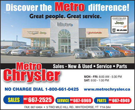Metro Chrysler (867-667-2525) - Annonce illustrée - Sales - New & Used   Service   PartsSales MON - FRI: 8:00 AM - 5:30 PM SAT: 9:00 - 1:00 PM www.metrochrysler.ca NO CHARGE DIAL 1-800-661-0425 FAX: 667-6464     5 TWO MILE HILL RD., WHITEHORSE, YT  Y1A 0A4