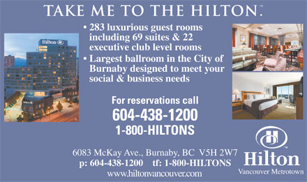 Hilton (604-438-1200) - Annonce illustrée - . take me to the hilton 283 luxurious guest rooms including 69 suites & 22 executive club level rooms Largest ballroom in the City of Burnaby designed to meet your social & business needs For reservations call 604-438-1200 1-800-HILTONS 6083 McKay Ave., Burnaby, BC  V5H 2W7 p: 604-438-1200    tf: 1-800-HILTONS Vancouver Metrotown www.hiltonvancouver.com