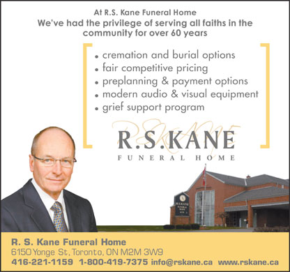 Kane Funeral Home Ltd (416-221-1159) - Display Ad - cremation and burial options fair competitive pricing preplanning & payment options modern audio & visual equipment grief support program R.S. Kane Funeral Home 6150 Yonge St, Toronto, ON M2M 3W9 416-221-1159  1-800-419-7375 info rskane.ca www.rskane.ca cremation and burial options fair competitive pricing preplanning & payment options modern audio & visual equipment grief support program R.S. Kane Funeral Home 6150 Yonge St, Toronto, ON M2M 3W9 416-221-1159  1-800-419-7375 info rskane.ca www.rskane.ca