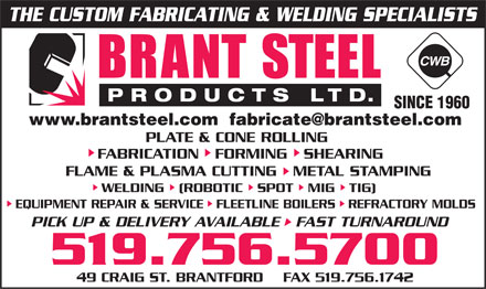 Brant Steel Products Limited (519-756-5700) - Annonce illustrée - THE CUSTOM FABRICATING & WELDING SPECIALISTS brant steel product ltd. cwb SINCE 1960 www.brantsteel.com  fabricate@brantsteel.com PLATE & CONE ROLLING FABRICATION  FORMING  SHEARING  FLAME & PLASMA CUTTING  METAL STAMPING WELDING  ROBOTIC  SPOT  MIG  TIG  EQUIPMENT REPAIR & SERVICE  FLEETLINE BOILERS  REFRACTORY MOLDS PICK UP & DELIVERY AVAILABLE  FAST TURNAROUND 519 756 5700 49 CRAIG ST. BRANTFORD  FAX 519.756.1742 THE CUSTOM FABRICATING & WELDING SPECIALISTS brant steel product ltd. cwb SINCE 1960 www.brantsteel.com  fabricate@brantsteel.com PLATE & CONE ROLLING FABRICATION  FORMING  SHEARING  FLAME & PLASMA CUTTING  METAL STAMPING WELDING  ROBOTIC  SPOT  MIG  TIG  EQUIPMENT REPAIR & SERVICE  FLEETLINE BOILERS  REFRACTORY MOLDS PICK UP & DELIVERY AVAILABLE  FAST TURNAROUND 519 756 5700 49 CRAIG ST. BRANTFORD  FAX 519.756.1742 THE CUSTOM FABRICATING & WELDING SPECIALISTS brant steel product ltd. cwb SINCE 1960 www.brantsteel.com  fabricate@brantsteel.com PLATE & CONE ROLLING FABRICATION  FORMING  SHEARING  FLAME & PLASMA CUTTING  METAL STAMPING WELDING  ROBOTIC  SPOT  MIG  TIG  EQUIPMENT REPAIR & SERVICE  FLEETLINE BOILERS  REFRACTORY MOLDS PICK UP & DELIVERY AVAILABLE  FAST TURNAROUND 519 756 5700 49 CRAIG ST. BRANTFORD  FAX 519.756.1742 THE CUSTOM FABRICATING & WELDING SPECIALISTS brant steel product ltd. cwb SINCE 1960 www.brantsteel.com  fabricate@brantsteel.com PLATE & CONE ROLLING FABRICATION  FORMING  SHEARING  FLAME & PLASMA CUTTING  METAL STAMPING WELDING  ROBOTIC  SPOT  MIG  TIG  EQUIPMENT REPAIR & SERVICE  FLEETLINE BOILERS  REFRACTORY MOLDS PICK UP & DELIVERY AVAILABLE  FAST TURNAROUND 519 756 5700 49 CRAIG ST. BRANTFORD  FAX 519.756.1742 THE CUSTOM FABRICATING & WELDING SPECIALISTS brant steel product ltd. cwb SINCE 1960 www.brantsteel.com  fabricate@brantsteel.com PLATE & CONE ROLLING FABRICATION  FORMING  SHEARING  FLAME & PLASMA CUTTING  METAL STAMPING WELDING  ROBOTIC  SPOT  MIG  TIG  EQUIPMENT REPAIR & SERVICE  FLEETLINE BOILERS  REFRACTORY MOLDS PICK UP & DELIVERY AVAILABLE  FAST TURNAROUND 519 756 5700 49 CRAIG ST. BRANTFORD  FAX 519.756.1742 THE CUSTOM FABRICATING & WELDING SPECIALISTS brant steel product ltd. cwb SINCE 1960 www.brantsteel.com  fabricate@brantsteel.com PLATE & CONE ROLLING FABRICATION  FORMING  SHEARING  FLAME & PLASMA CUTTING  METAL STAMPING WELDING  ROBOTIC  SPOT  MIG  TIG  EQUIPMENT REPAIR & SERVICE  FLEETLINE BOILERS  REFRACTORY MOLDS PICK UP & DELIVERY AVAILABLE  FAST TURNAROUND 519 756 5700 49 CRAIG ST. BRANTFORD  FAX 519.756.1742