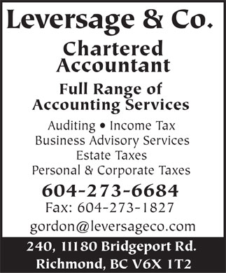 Leversage & Co (604-273-6684) - Display Ad - Leversage & Co. Chartered Accountant Full Range of Accounting Services Auditing   Income Tax Business Advisory Services Estate Taxes Personal & Corporate Taxes 604-273-6684 Fax: 604-273-1827 gordon@leversageco.com 240, 11180 Bridgeport Rd. Richmond, BC V6X 1T2  Leversage & Co. Chartered Accountant Full Range of Accounting Services Auditing   Income Tax Business Advisory Services Estate Taxes Personal & Corporate Taxes 604-273-6684 Fax: 604-273-1827 gordon@leversageco.com 240, 11180 Bridgeport Rd. Richmond, BC V6X 1T2 Leversage & Co. Chartered Accountant Full Range of Accounting Services Auditing   Income Tax Business Advisory Services Estate Taxes Personal & Corporate Taxes 604-273-6684 Fax: 604-273-1827 gordon@leversageco.com 240, 11180 Bridgeport Rd. Richmond, BC V6X 1T2 Leversage & Co. Chartered Accountant Full Range of Accounting Services Auditing   Income Tax Business Advisory Services Estate Taxes Personal & Corporate Taxes 604-273-6684 Fax: 604-273-1827 gordon@leversageco.com 240, 11180 Bridgeport Rd. Richmond, BC V6X 1T2