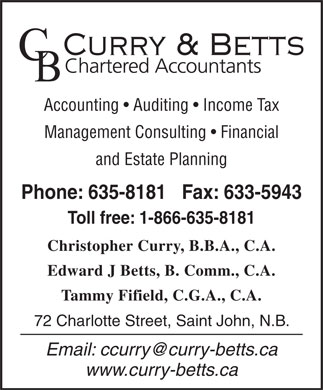 Curry & Betts (506-635-8181) - Annonce illustrée - Accounting   Auditing   Income Tax Management Consulting   Financial and Estate Planning Phone: 635-8181   Fax: 633-5943 Toll free: 1-866-635-8181 Christopher Curry, B.B.A., C.A. Edward J Betts, B. Comm., C.A. Tammy Fifield, C.G.A., C.A. 72 Charlotte Street, Saint John, N.B. Email: ccurry@curry-betts.ca www.curry-betts.ca  Accounting   Auditing   Income Tax Management Consulting   Financial and Estate Planning Phone: 635-8181   Fax: 633-5943 Toll free: 1-866-635-8181 Christopher Curry, B.B.A., C.A. Edward J Betts, B. Comm., C.A. Tammy Fifield, C.G.A., C.A. 72 Charlotte Street, Saint John, N.B. Email: ccurry@curry-betts.ca www.curry-betts.ca