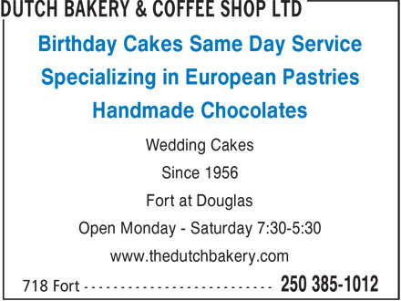 Dutch Bakery & Coffee Shop Ltd (250-385-1012) - Display Ad - www.thedutchbakery.com Birthday Cakes Same Day Service Specializing in European Pastries Handmade Chocolates Wedding Cakes Since 1956 Fort at Douglas Open Monday - Saturday 7:30-5:30