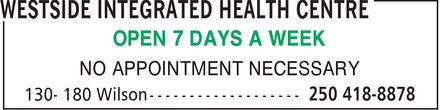 Westside Integrated Health Centre (250-418-8878) - Annonce illustrée - OPEN 7 DAYS A WEEK NO APPOINTMENT NECESSARY  OPEN 7 DAYS A WEEK NO APPOINTMENT NECESSARY  OPEN 7 DAYS A WEEK NO APPOINTMENT NECESSARY  OPEN 7 DAYS A WEEK NO APPOINTMENT NECESSARY