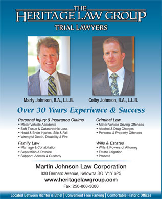 Heritage Law Group (250-980-0554) - Annonce illustrée - TRIAL LAWYERS Marty Johnson, B.A., L.L.B. Colby Johnson, B.A., L.L.B. Over 30 Years Experience & Success Personal Injury & Insurance Claims Criminal Law Motor Vehicle Accidents Motor Vehicle Driving Offences Soft Tissue & Catastrophic Loss Alcohol & Drug Charges Head & Brain Injuries, Slip & Fall Personal & Property Offences Wrongful Death, Disability & Fire Family Law Wills & Estates Marriage & Cohabitation Wills & Powers of Attorney Separation & Divorce Estate Litigation Support, Access & Custody Probate Martin Johnson Law Corporation 830 Bernard Avenue, Kelowna BC  V1Y 6P5 www.heritagelawgroup.com Fax: 250-868-3080 Located Between Richter & Ethel  Convenient Free Parking  Comfortable Historic Offices TRIAL LAWYERS Marty Johnson, B.A., L.L.B. Colby Johnson, B.A., L.L.B. Over 30 Years Experience & Success Personal Injury & Insurance Claims Criminal Law Motor Vehicle Accidents Motor Vehicle Driving Offences Soft Tissue & Catastrophic Loss Alcohol & Drug Charges Head & Brain Injuries, Slip & Fall Personal & Property Offences Wrongful Death, Disability & Fire Family Law Wills & Estates Marriage & Cohabitation Wills & Powers of Attorney Separation & Divorce Estate Litigation Support, Access & Custody Probate Martin Johnson Law Corporation 830 Bernard Avenue, Kelowna BC  V1Y 6P5 www.heritagelawgroup.com Fax: 250-868-3080 Located Between Richter & Ethel  Convenient Free Parking  Comfortable Historic Offices