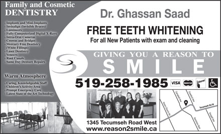 Saad Ghassan Dr (519-258-1985) - Display Ad - Family and Cosmetic DENTISTRY Dr. Ghassan Saad - Implants and Mini-Implants- Implants and Mini-Implants - Invisalign (Invisible Braces)- Invisalign (Invisible Braces) - Lumineers- Lumineers FREE TEETH WHITENING - Fully Computerized Digital X-Rays- Fully Computerized Digital X-Rays - Intra-Oral Cameras- Intra-Oral Cameras - Crowns and Bridges- Crowns and Bridges For all New Patients with exam and cleaning - Mercury Free Dentistry- Mercury Free Dentistry (White Fillings)  (White Fillings) - Laser Dentistry- Laser Dentistry - Veneers- Veneers - Root Canals- Root Canals - Same Day Denture Repairs- Same Day Denture Repairs Warm AtmosphereWarm Atmosphere - Caring, Knowledgeable Staff- Caring, Knowledgeable Staff 519-258-1985 - Children s Activity Area- Children s Activity Area - Prompt Emergency Care- Prompt Emergency Care Crawford Ave - Latest State of the Art Technology- Latest State of the Art Technology Huron Church Rd Campbell Ave Tecumseh Rd W Dougall Ave Dominion Blvd 1345 Tecumseh Road West www.reason2smile.ca