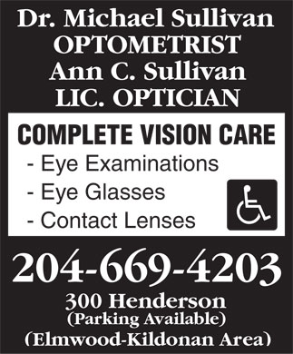 Sullivan Michael Dr (204-669-4203) - Display Ad - Dr. Michael Sullivan OPTOMETRIST Ann C. Sullivan LIC. OPTICIAN COMPLETE VISION CARE - Eye Examinations - Eye Glasses - Contact Lenses 204-669-4203 300 Henderson (Parking Available) (Elmwood-Kildonan Area)  Dr. Michael Sullivan OPTOMETRIST Ann C. Sullivan LIC. OPTICIAN COMPLETE VISION CARE - Eye Examinations - Eye Glasses - Contact Lenses 204-669-4203 300 Henderson (Parking Available) (Elmwood-Kildonan Area)