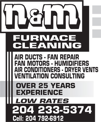 N &amp; M Furnace Cleaning (204-233-5374) - Display Ad - FURNACE CLEANING AIR DUCTS - FAN REPAIR FAN MOTORS - HUMIDIFIERS AIR CONDITIONERS - DRYER VENTS VENTILATION CONSULTING OVER 25 YEARS EXPERIENCE LOW RATES 204 233-5374 Cell: 204 792-6912  FURNACE CLEANING AIR DUCTS - FAN REPAIR FAN MOTORS - HUMIDIFIERS AIR CONDITIONERS - DRYER VENTS VENTILATION CONSULTING OVER 25 YEARS EXPERIENCE LOW RATES 204 233-5374 Cell: 204 792-6912